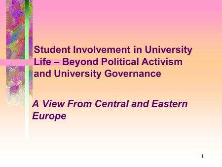 1 Student Involvement in University Life – Beyond Political Activism and University Governance A View From Central and Eastern Europe.