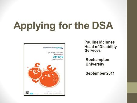 Applying for the DSA Pauline McInnes Head of Disability Services Roehampton University September 2011.