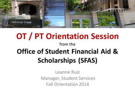 OT / PT Orientation Session from the Office of Student Financial Aid & Scholarships (SFAS) Leanne Ruiz Manager, Student Services Fall Orientation 2014.