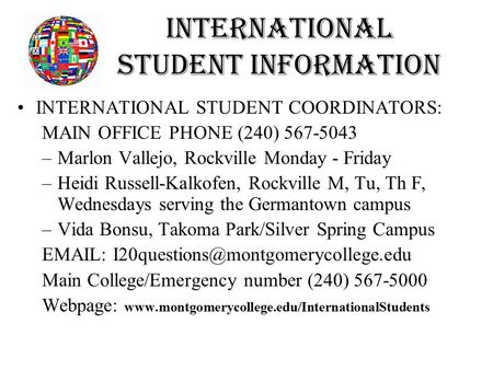 International Student Information INTERNATIONAL STUDENT COORDINATORS: MAIN OFFICE PHONE (240) 567-5043 –Marlon Vallejo, Rockville Monday - Friday –Heidi.