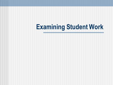 Examining Student Work. Ensuring Teacher Quality Leader's Resource Guide: Examining Student Work 2 Examining Student Work Explore looking at student work.