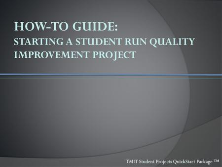 HOW-TO GUIDE: STARTING A STUDENT RUN QUALITY IMPROVEMENT PROJECT TMIT Student Projects QuickStart Package ™