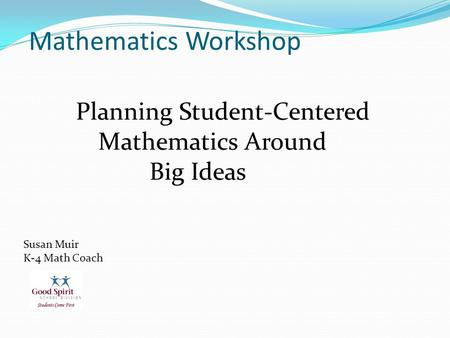 Mathematics Workshop Mathematics Workshop Planning Student-Centered Mathematics Around Big Ideas Susan Muir K-4 <strong>Math</strong> Coach.
