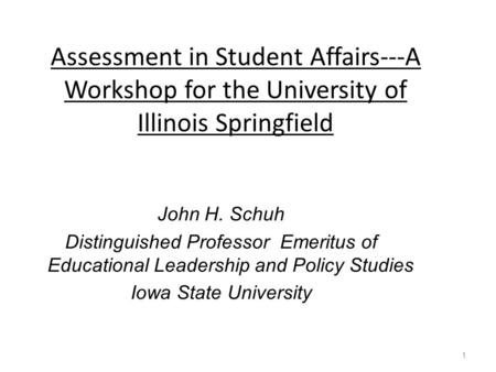 Assessment in Student Affairs---A Workshop for the University of Illinois Springfield John H. Schuh Distinguished Professor Emeritus of Educational Leadership.