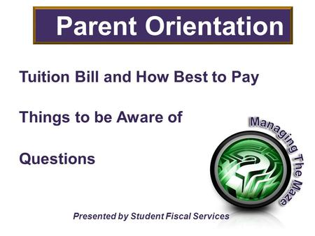 Tuition Bill and How Best to Pay Things to be Aware of Questions Presented by Student Fiscal Services Parent Orientation.