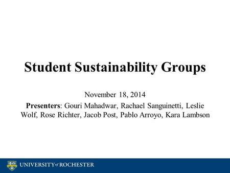 Student Sustainability Groups November 18, 2014 Presenters: Gouri Mahadwar, Rachael Sanguinetti, Leslie Wolf, Rose Richter, Jacob Post, Pablo Arroyo, Kara.