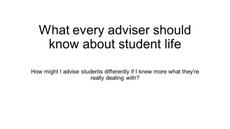 What every adviser should know about student life How might I advise students differently if I knew more what they're really dealing with?