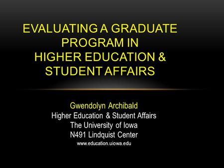 Gwendolyn Archibald Higher Education & Student Affairs The University of Iowa N491 Lindquist Center www.education.uiowa.edu EVALUATING A GRADUATE PROGRAM.