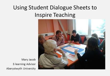 Using Student Dialogue Sheets to Inspire Teaching Mary Jacob E-learning Advisor Aberystwyth University.