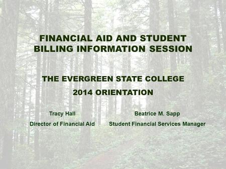 FINANCIAL AID AND STUDENT BILLING INFORMATION SESSION THE EVERGREEN STATE COLLEGE 2014 ORIENTATION Tracy Hall Director of Financial Aid Beatrice M. Sapp.