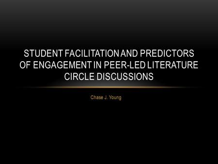 Chase J. Young STUDENT FACILITATION AND PREDICTORS OF ENGAGEMENT IN PEER-LED LITERATURE CIRCLE DISCUSSIONS.