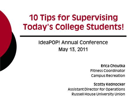 10 Tips for Supervising Today's College Students! IdeaPOP! Annual Conference May 13, 2011 Erica Choutka Fitness Coordinator Campus Recreation Scotty Kednocker.