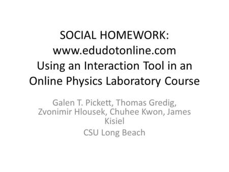 SOCIAL HOMEWORK: www.edudotonline.com Using an Interaction Tool in an Online Physics Laboratory Course Galen T. Pickett, Thomas Gredig, Zvonimir Hlousek,