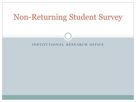 INSTITUTIONAL RESEARCH OFFICE Non-Returning Student Survey.