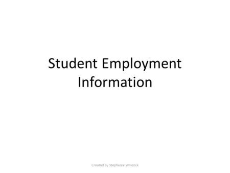 Student Employment Information Created by Stephanie Winsock.