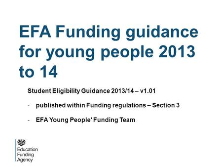 EFA Funding guidance for young people 2013 to 14 Student Eligibility Guidance 2013/14 – v1.01 -published within Funding regulations – Section 3 -EFA Young.