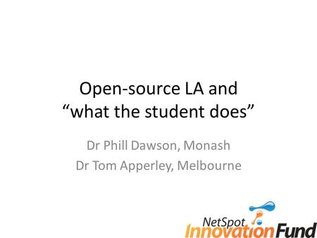 "Open-source LA and ""what the student does"" Dr Phill Dawson, Monash Dr Tom Apperley, Melbourne."