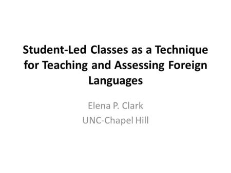 Student-Led Classes as a Technique for Teaching and Assessing Foreign Languages Elena P. Clark UNC-Chapel Hill.