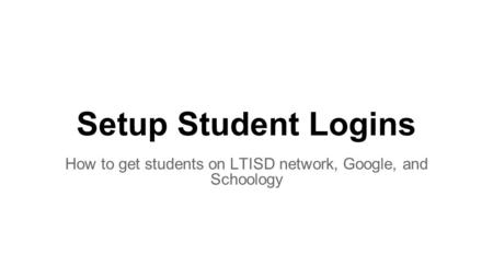 Setup Student Logins How to get students on LTISD network, Google, and Schoology.