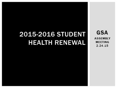 GSA ASSEMBLY MEETING 2.24.15 2015-2016 STUDENT HEALTH RENEWAL.