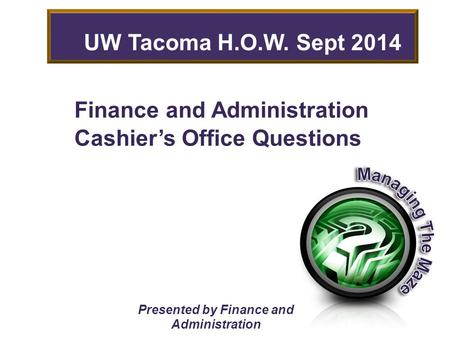 Finance and Administration Cashier's Office Questions Presented by Finance and Administration UW Tacoma H.O.W. Sept 2014.