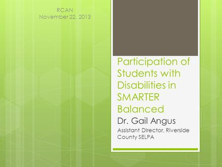 Participation of Students with Disabilities in SMARTER Balanced Dr. Gail Angus Assistant Director, Riverside County SELPA RCAN November 22, 2013.