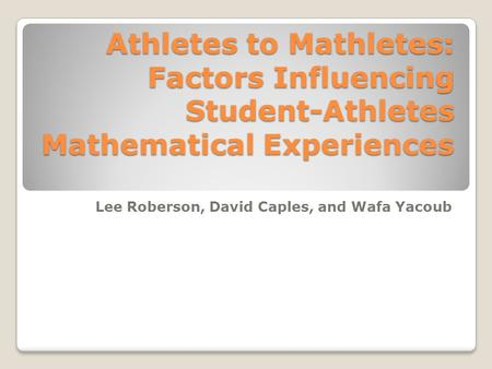 Athletes to Mathletes: Factors Influencing Student-Athletes Mathematical Experiences Lee Roberson, David Caples, and Wafa Yacoub.