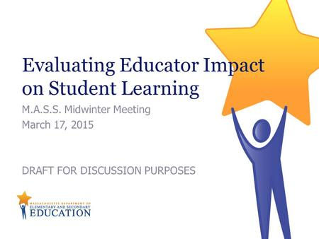 Evaluating Educator Impact on Student Learning M.A.S.S. Midwinter Meeting March 17, 2015 DRAFT FOR DISCUSSION PURPOSES.