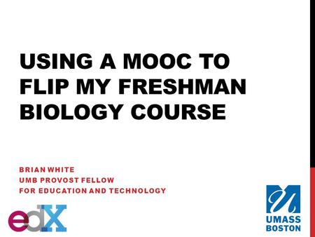 USING A MOOC TO FLIP MY FRESHMAN BIOLOGY COURSE BRIAN WHITE UMB PROVOST FELLOW FOR EDUCATION AND TECHNOLOGY.