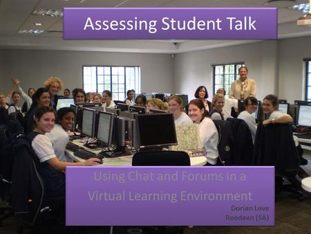 Assessing Student Talk Using Chat and Forums in a Virtual Learning Environment Using Chat and Forums in a Virtual Learning Environment Dorian Love Roedean.