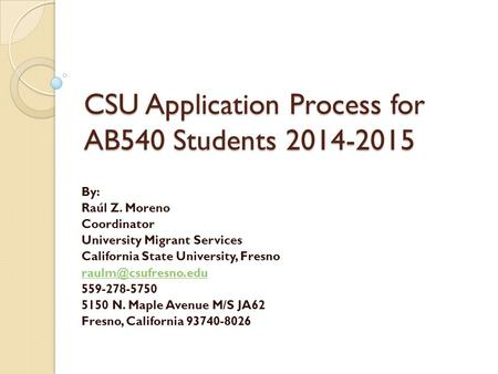 CSU Application Process for AB540 Students 2014-2015 By: Raúl Z. Moreno Coordinator University Migrant Services California State University, Fresno