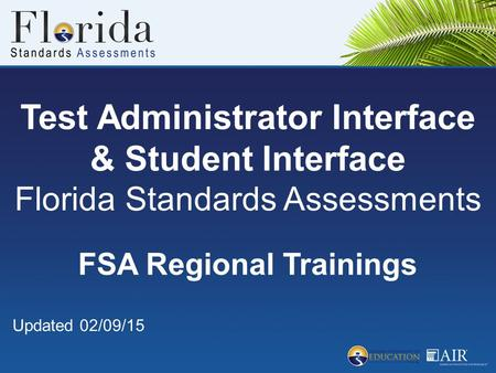 Test Administrator Interface & Student Interface Florida Standards Assessments FSA Regional Trainings Updated 02/09/15.