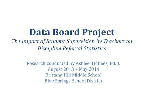 Data Board Project The Impact of Student Supervision by Teachers on Discipline Referral Statistics Research conducted by Ashlee Holmes, Ed.D. August 2013.