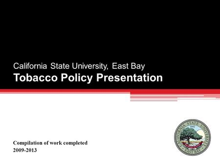 California State University, East Bay Tobacco Policy Presentation Compilation of work completed 2009-2013.