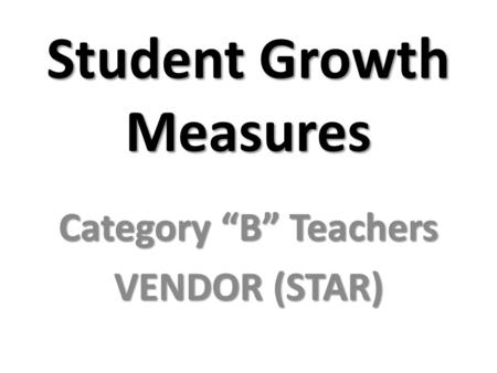 "Student Growth Measures Category ""B"" Teachers VENDOR (STAR)"