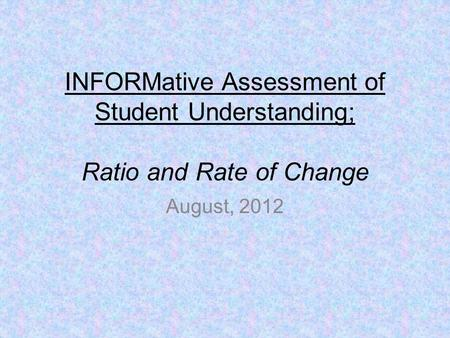 INFORMative Assessment of Student Understanding; Ratio and Rate of Change August, 2012.