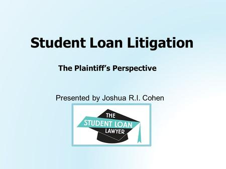 Presented by Joshua R.I. Cohen Student Loan Litigation The Plaintiff's Perspective.
