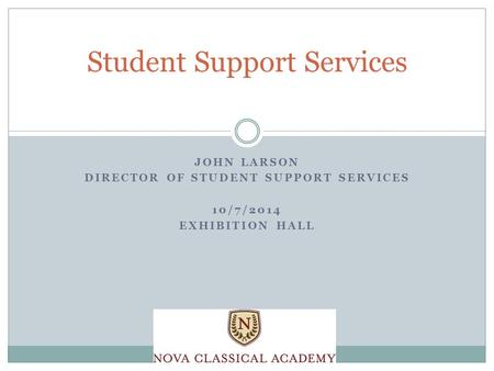JOHN LARSON DIRECTOR OF STUDENT SUPPORT SERVICES 10/7/2014 EXHIBITION HALL Student Support Services.