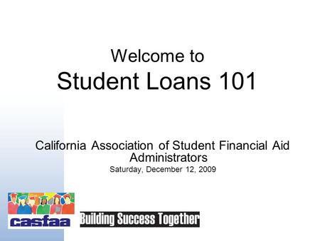 Welcome to Student Loans 101 California Association of Student Financial Aid Administrators Saturday, December 12, 2009.