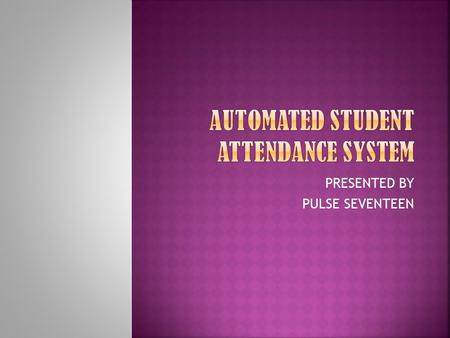 PRESENTED BY PULSE SEVENTEEN. It is an automated attendance system for students in schools, colleges, universities using electronic ID Cards. The system.