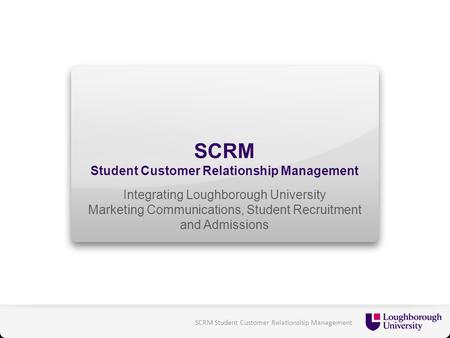 SCRM Student Customer Relationship Management Integrating Loughborough University Marketing Communications, Student Recruitment and Admissions SCRM Student.