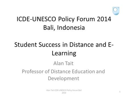 ICDE-UNESCO Policy Forum 2014 Bali, Indonesia Student Success in Distance and E- Learning Alan Tait Professor of Distance Education and Development Alan.