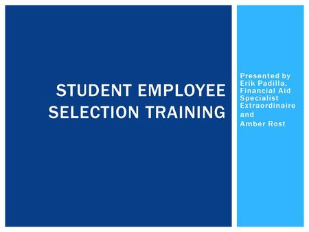 Presented by Erik Padilla, Financial Aid Specialist Extraordinaire and Amber Rost STUDENT EMPLOYEE SELECTION TRAINING.