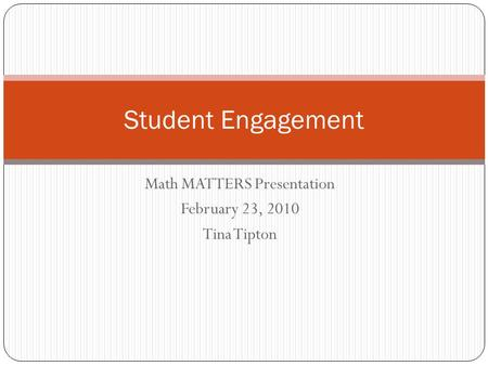 Math MATTERS Presentation February 23, 2010 Tina Tipton Student Engagement.