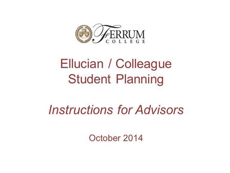 Ellucian / Colleague Student Planning Instructions for Advisors October 2014.
