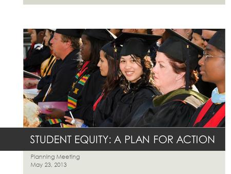 STUDENT EQUITY: A PLAN FOR ACTION Planning Meeting May 23, 2013.