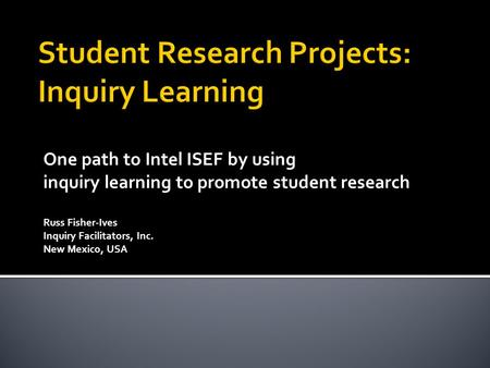 One path to Intel ISEF by using inquiry learning to promote student research Russ Fisher-Ives Inquiry Facilitators, Inc. New Mexico, USA.
