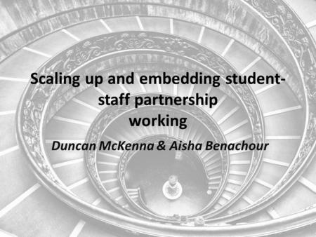 Scaling up and embedding student- staff partnership working Duncan McKenna & Aisha Benachour.
