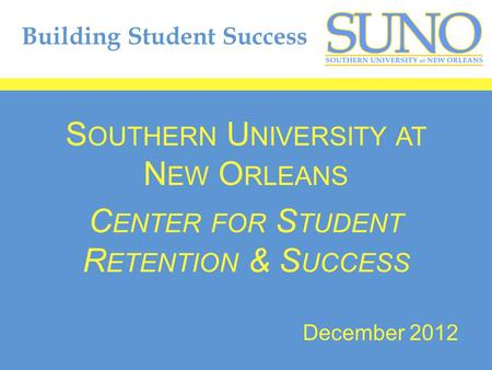 Building Student Success S OUTHERN U NIVERSITY AT N EW O RLEANS C ENTER FOR S TUDENT R ETENTION & S UCCESS December 2012.