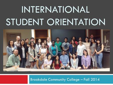 INTERNATIONAL STUDENT ORIENTATION Brookdale Community College – Fall 2014.